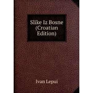 Slike Iz Bosne (Croatian Edition) Ivan Lepui Books