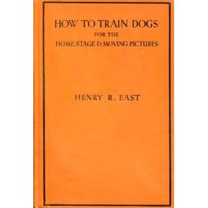 HOW TO TRAIN DOGS FOR THE HOME, STAGE AND MOVING PICTURES: Henry East