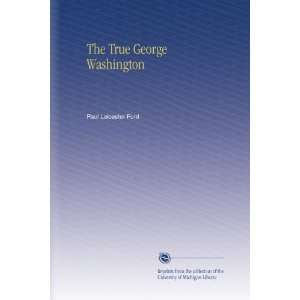 The True George Washington: Paul Leicester Ford: Books