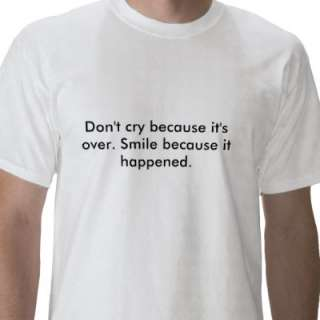 Dont cry because its over. Smile because it h Tshirts from Zazzle